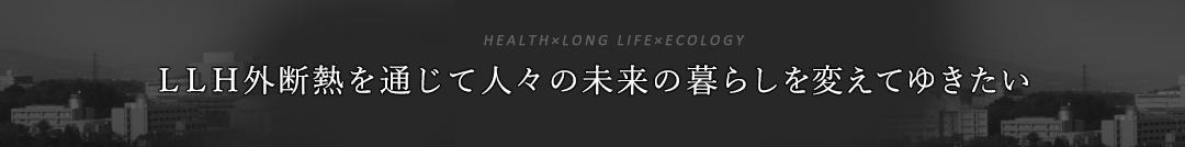 HEALTH×LONG LIFE×ECOLOGY LLH外断熱を通じて人々の未来の暮らしを変えてゆきたい